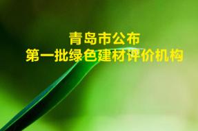 青岛市公布第一批绿色建材评价机构